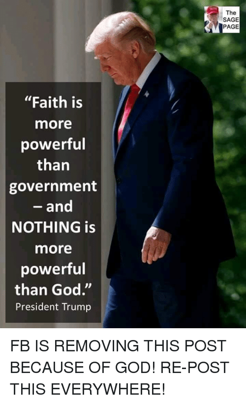 """God, Memes, and Sage: The  SAGE  PAGE  """"Faith is  more  powerful  than  government  - and  NOTHING is  more  powerful  than God.""""  President Trump FB IS REMOVING THIS POST BECAUSE OF GOD!  RE-POST THIS EVERYWHERE!"""