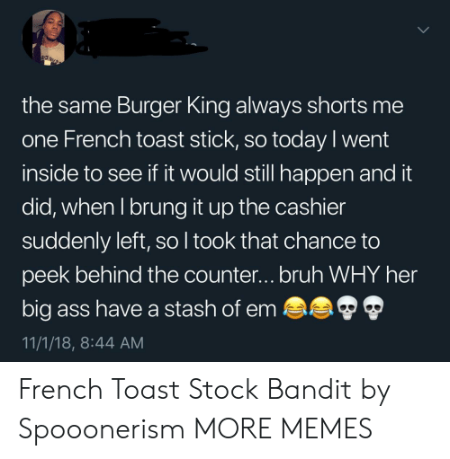 Ass, Bruh, and Burger King: the same Burger King always shorts me  one French toast stick, so today l went  inside to see if it would still happen and it  did, when I brung it up the cashier  suddenly left, so l took that chance to  peek behind the counter...bruh WHY her  big ass have a stash of em  11/1/18, 8:44 AM French Toast Stock Bandit by Spooonerism MORE MEMES