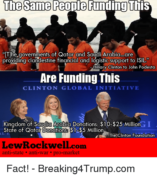 """rockwell: The same People Funding This  """"The governments of Qatar and Saudi Arabia..are  providing clandestine financial and logistic support to ISIL.""""  Hillary Clinton to John Podesta  Are Funding This  CLINTON GLOBAL INITIATIVE  Kingdom of Saudia Arabia Donations: $10-$25 Million  State of Qatar Donations: S1  Million  The Clinton Foundation  Lew Rockwell com  anti-state anti-war pro-market Fact!  -  Breaking4Trump.com"""