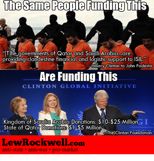 """rockwell: The same People Funding This  """"The governments of Qatar and Saudi Arabia..are  providing clandestine financial and logistic support to ISIL.""""  Hillary Clinton to John Podesta  Are Funding This  CLINTON GLOBAL INITIATIVE  Kingdom of Saudia Arabia Donations: $10-$25 Million  State of Qatar Donations: S1  Million  The Clinton Foundation  Lew Rockwell com  anti-state anti-war pro-market"""