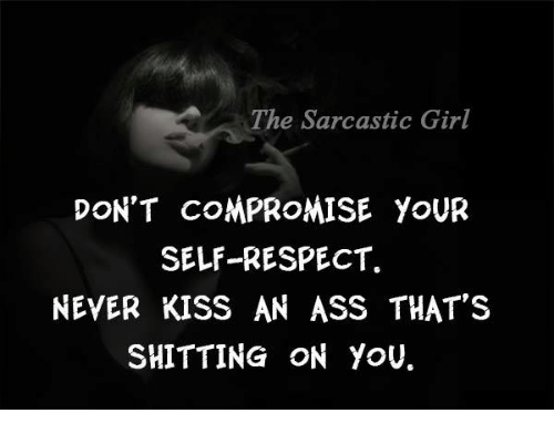 sarcastic girl: The Sarcastic Girl  DON'T COMPROMISE YOUR  SELF RESPECT.  NEVER KISS AN ASS THAT'S  SHITTING ON YOU.