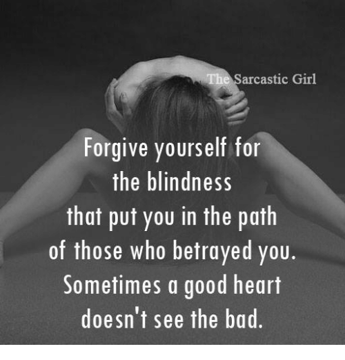 sarcastic girl: The sarcastic Girl  Forgive yourself for  the blindness  that put you in the path  of those who betrayed you.  Sometimes a good heart  doesn't see the bad.