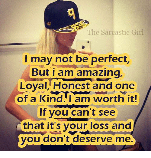sarcastic girl: The Sarcastic Girl  I may not be perfect,  But i am amazing.  Loyal, Honest and one  of a Kind I am worth it!  If you can't see  that it's your loss and  you don't deserve me