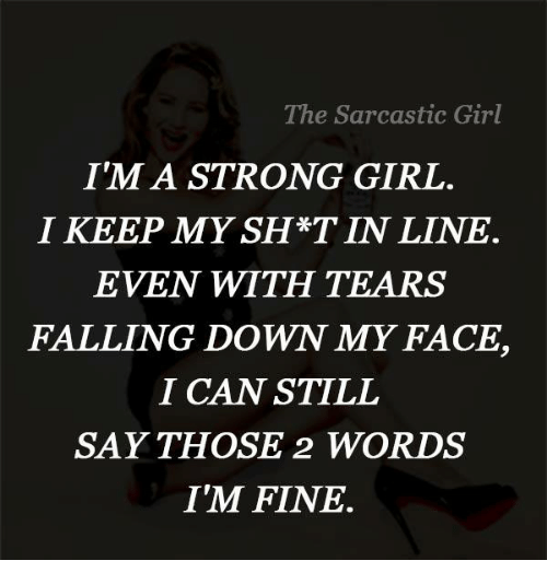 sarcastic girl: The Sarcastic Girl  I'M A STRONG GIRL  I KEEP MY SH*T IN LINE  EVEN WITH TEARS  FALLING DOWN MY FACE,  I CAN STILL  SAY THOSE 2 WORLDS  I'M FINE
