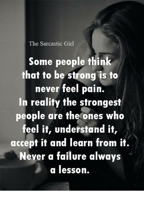 sarcastic girl: The Sarcastic Girl  Some people think  that to be strong is to  never feel pain.  In reality the strongest  people are the ones who  feel it, understand it,  accept it and learn from it.  Never a failure always  a lesson.