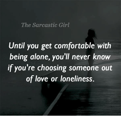 sarcastic girl: The Sarcastic Girl  Until you get comfortable with  being alone, you'll never know  if you're choosing someone out  of love or loneliness.