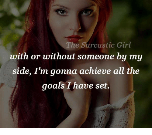 sarcastic girl: The Sarcastic Girl  with or without someone by my  side, I m gonna achieve all the  goals I have set