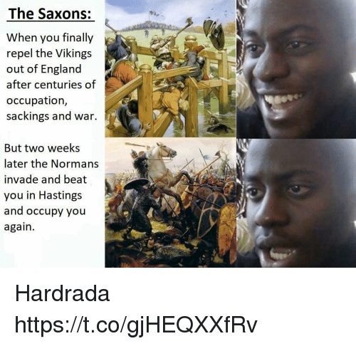 normans: The Saxons:  When you finally  repel the Vikings  out of England  after centuries of  occupation,  sackings and war.  But two weeks  later the Normans  invade and beat  you in Hastings  and occupy you  again. Hardrada https://t.co/gjHEQXXfRv