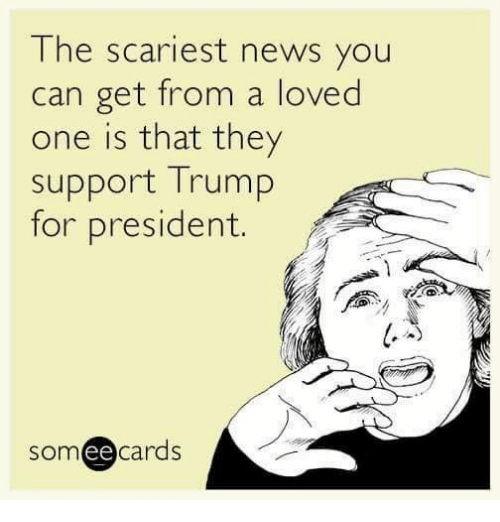Trump For President: The scariest news you  can get from a loved  one is that they  Support Trump  for president.  cards  ee
