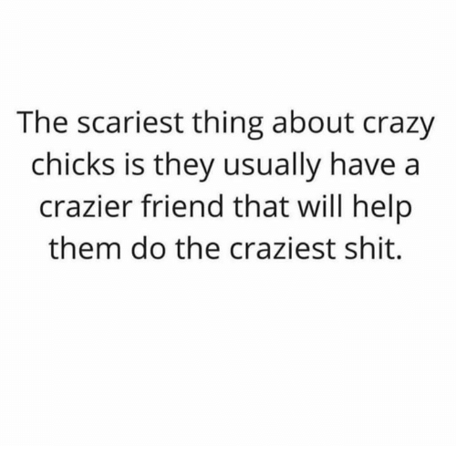 Crazy, Shit, and Help: The scariest thing about crazy  chicks is they usually have a  crazier friend that will help  them do the craziest shit.