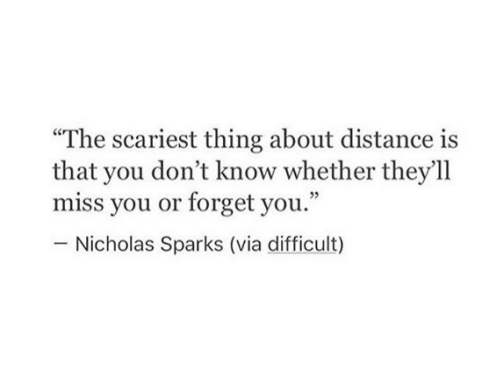 """Nicholas Sparks: """"The scariest thing about distance is  that you don't know whether they'll  miss you or forget you.""""  Nicholas Sparks (via difficult)"""