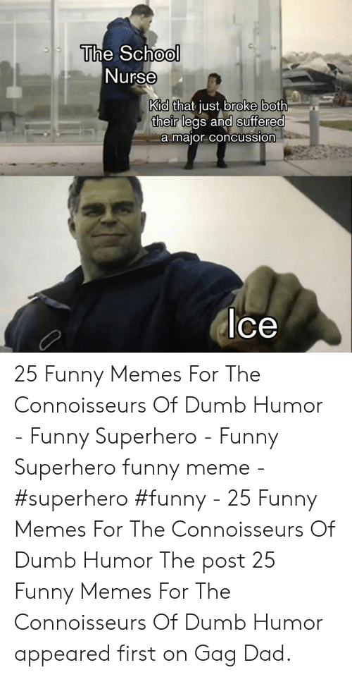 Funny Superhero: The School  Nurse  Kid that just broke both  their legs and suffered  a major concussion  lce 25 Funny Memes For The Connoisseurs Of Dumb Humor - Funny Superhero - Funny Superhero funny meme - #superhero #funny - 25 Funny Memes For The Connoisseurs Of Dumb Humor The post 25 Funny Memes For The Connoisseurs Of Dumb Humor appeared first on Gag Dad.