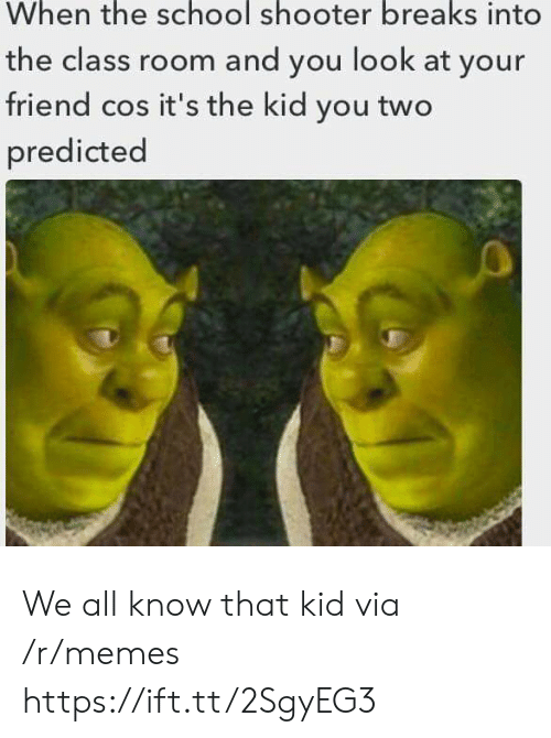 School Shooter: the  school  shooter br  When eaks into  the class room and you look at your  friend cos it's the kid you two  predicted We all know that kid via /r/memes https://ift.tt/2SgyEG3