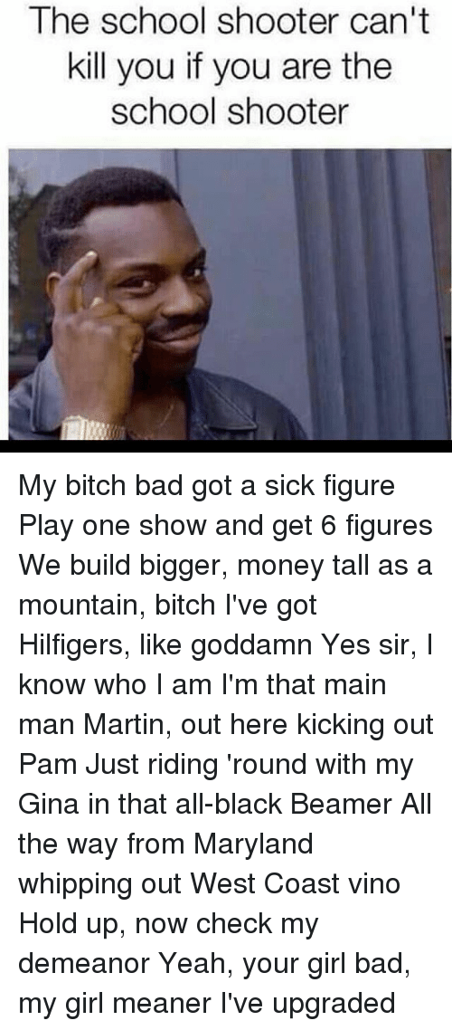 Memes, West Coast, and Whip: The school shooter can't  kill you if you are the  school shooter My bitch bad got a sick figure Play one show and get 6 figures We build bigger, money tall as a mountain, bitch I've got Hilfigers, like goddamn Yes sir, I know who I am I'm that main man Martin, out here kicking out Pam Just riding 'round with my Gina in that all-black Beamer All the way from Maryland whipping out West Coast vino Hold up, now check my demeanor Yeah, your girl bad, my girl meaner I've upgraded