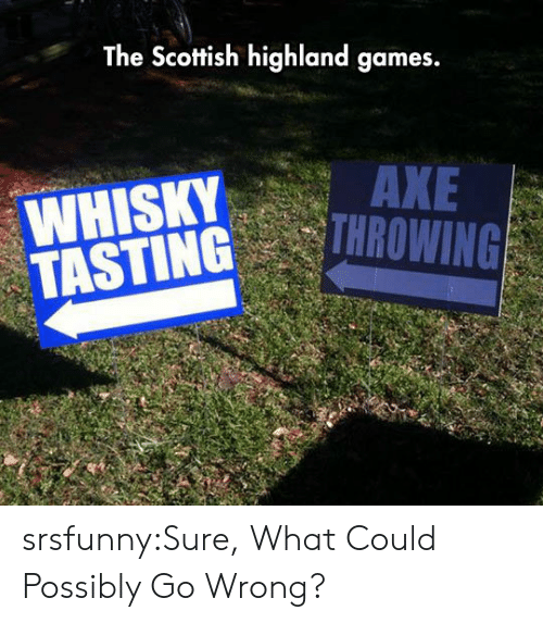Scottish: The Scottish highland games.  WHISKYAXE  TASTINGROWING srsfunny:Sure, What Could Possibly Go Wrong?