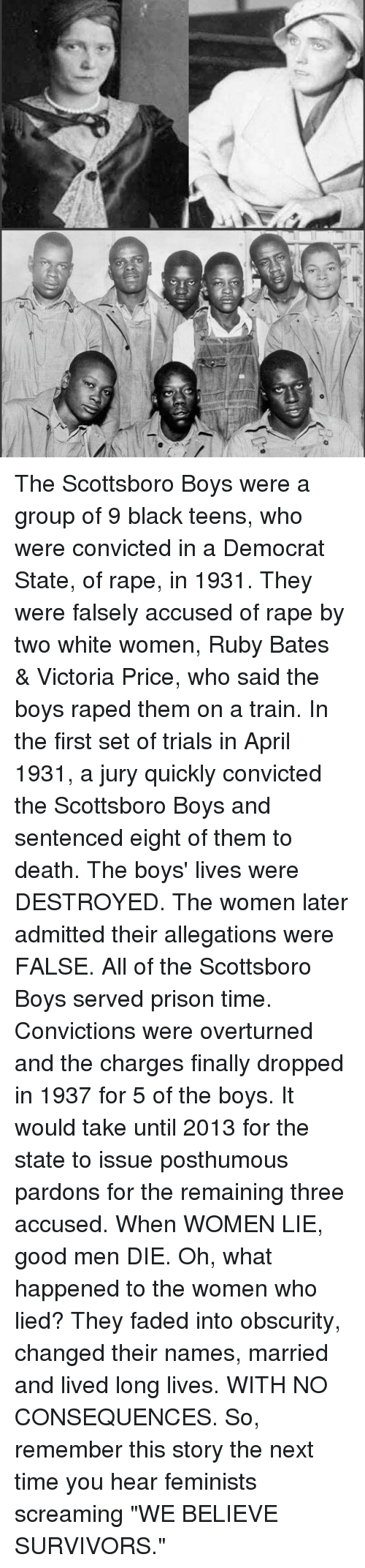 """no consequences: The Scottsboro Boys were a group of 9 black teens, who were convicted in a Democrat State, of rape, in 1931. They were falsely accused of rape by two white women, Ruby Bates & Victoria Price, who said the boys raped them on a train. In the first set of trials in April 1931, a jury quickly convicted the Scottsboro Boys and sentenced eight of them to death. The boys' lives were DESTROYED. The women later admitted their allegations were FALSE. All of the Scottsboro Boys served prison time. Convictions were overturned and the charges finally dropped in 1937 for 5 of the boys. It would take until 2013 for the state to issue posthumous pardons for the remaining three accused. When WOMEN LIE, good men DIE. Oh, what happened to the women who lied? They faded into obscurity, changed their names, married and lived long lives. WITH NO CONSEQUENCES. So, remember this story the next time you hear feminists screaming """"WE BELIEVE SURVIVORS."""""""