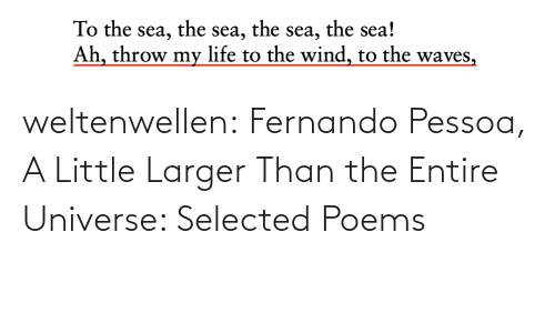 throw: the sea!  the  the  To the sea,  Ah, throw my life to the wind, to the waves,  sea,  sea, weltenwellen:  Fernando Pessoa, A Little Larger Than the Entire Universe: Selected Poems