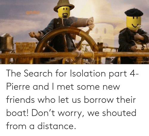 Friends Who: The Search for Isolation part 4- Pierre and I met some new friends who let us borrow their boat! Don't worry, we shouted from a distance.
