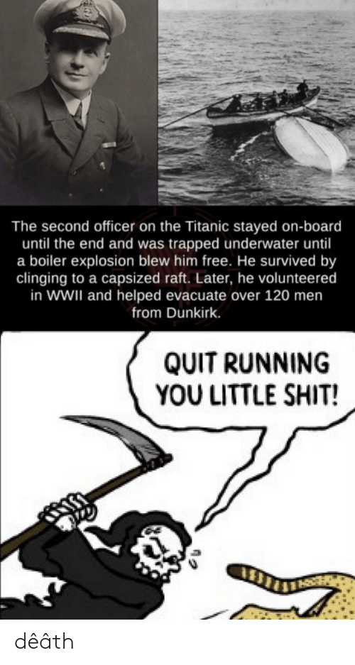 officer: The second officer on the Titanic stayed on-board  until the end and was trapped underwater until  a boiler explosion blew him free. He survived by  clinging to a capsized raft. Later, he volunteered  in WWII and helped evacuate over 120 men  from Dunkirk.  QUIT RUNNING  YOU LITTLE SHIT! dêâth