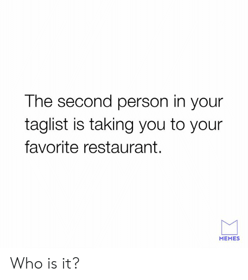 Dank, Memes, and Restaurant: The second person in your  taglist is taking you to your  favorite restaurant.  MEMES Who is it?