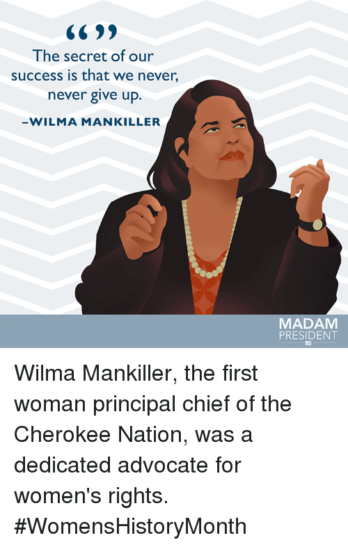 wilma: The secret of our  success is that we never,  never give up.  WILMA MAN KILLER  MADAM  PRESIDENT Wilma Mankiller, the first woman principal chief of the Cherokee Nation, was a dedicated advocate for women's rights. #WomensHistoryMonth