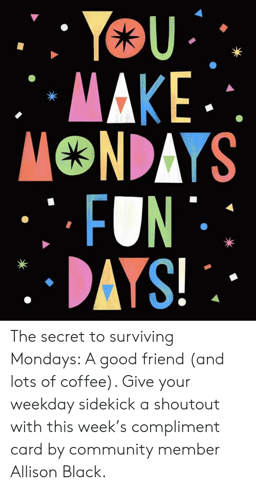 A Good Friend: The secret to surviving Mondays: A good friend (and lots of coffee). Give your weekday sidekick a shoutout with this week's compliment card by community member Allison Black.