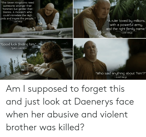 """Family, Army, and Good: The Seven Kingdoms need  someone stronger than  Tommen but gentler than  Stannis. A monarch who  could intimidate the High  ords and inspire the people.  Lord Varys  ruler loved by millions.  with a powerful army.  and the right family name  Lord Varys  Good luck finding him.  - Tyrion Lannister  Who said anything about 'him?""""  Lord Varys Am I supposed to forget this and just look at Daenerys face when her abusive and violent brother was killed?"""