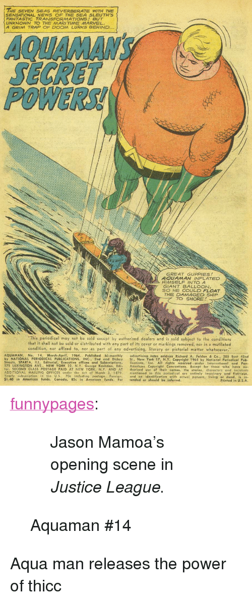 "Sensational: THE SEVEN SEAS REVERBERATE WITH THE  SENSATIONAL NEWS F THE SEA SLEUTH'S  FANTASTIC TRANSFORMATIONS BUT  UNKNOWN TO THE MARITIME MARVEL  A GRIM TRAP OF DOOM LURKS BEHIND..  POWERS!  GREAT GUPPIES  A AMAN INFLATED  HIMSELF INTO A  GIANT BALLOON,  S HE COULD FLOAT  THE DAMAGED SHIP  d&  TO SHORE  This periodical may not be sold except by authorized dealers and is sold subject to the conditions  that it shall not be sold or distributed with any part of its cover or markings removed, nor in a mutilated  condition, nor affixed to, nor as part of any advertising, literary or pictorial matter whatsoever.""  AQUAMAN. No. 14, March-April, 1964. Published bi-monthly advertising rates address Richard A. Feldon & Co., 205 East 42nd  by NATIONAL PERIODICAL PUBLICATIONS, INC., 2nd and Dickey St., New York 17,NY. Copyright 1964 by National Periodical Pub.  Streets, SPARTA, ILL. Editorial, Executive offices and Subscriptions, lications, Inc. Al rights reserved under International and Pan-  575 LEXINGTON AVE., NEW YORK 22, N.Y. George Kashdan, Edi- American Copyright Conventions. Except for those who have ou  for, SECOND CLASS POSTAGE PAID AT NEW YORK, N.Y. AND AT thorized use of their names, the stories, characters and incidents  ADDITIONAL MAILING OFFICES under the oct of March 3, 1879 mentioned in this periodicaf are entirely imaginary and fictitious  Yearly subscription in the U.S., 70c including postage. Foreign, ond no identification with actual persons, living or dead, is in  $1.40 in American funds. Canada, 85c in American funds. For tended or should be inferred  Printed in U.5.A <p><a href=""http://funnypages.tumblr.com/post/166032821633/jason-mamoas-opening-scene-in-justice-league"" class=""tumblr_blog"">funnypages</a>:</p><blockquote> <blockquote><p>Jason Mamoa's opening scene in <i>Justice League</i>.</p></blockquote> <p>Aquaman #14<br/></p> </blockquote>  <p>Aqua man releases the power of thicc</p>"