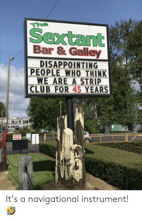 Club, Strip Club, and Who: The  Sextant  Bar & Galley  DISAPPOINTING  PEOPLE WHO THINK  WE ARE A STRIP  CLUB FOR 45 YEARS  ENTER It's a navigational instrument! 🤣