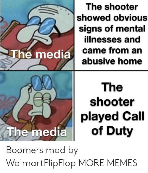 Call of Duty: The shooter  showed obvious  signs of mental  illnesses and  came from an  abusive home  The media  00  The  shooter  played Call  of Duty  The media Boomers mad by WalmartFlipFlop MORE MEMES