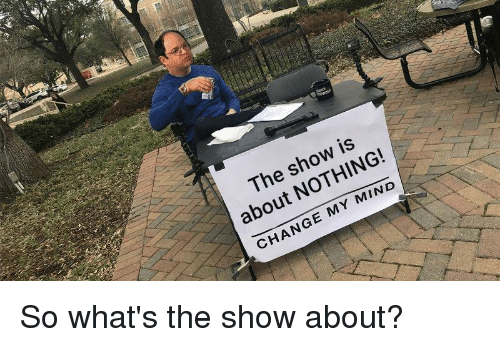 Change, Mind, and Show: The show is  about NOTHING!  CHANGE MY MIND