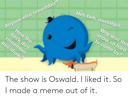 oswald: The show is Oswald. I liked it. So I made a meme out of it.