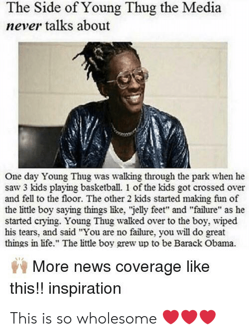 "Basketball, Crying, and Life: The Side of Young Thug the Media  never talks about  One day Young Thug was walking through the park when he  saw 3 kids playing basketball. 1 of the kids got crossed over  and fell to the floor. The other 2 kids started making fun of  the little boy saying things like, ""jelly feet"" and ""failure"" as he  started crying. Young Thug walked over to the boy, wiped  his tears, and said ""You are no failure, you will do great  things in life."" The little boy grew up to be Barack Obama.  More news coverage like  this!! inspiration This is so wholesome ❤️❤️❤️"