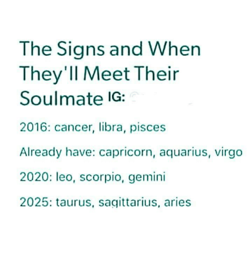 Aquarius, Aries, and Cancer: The Signs and When  They'Il Meet Their  Soulmate IG:  2016: cancer, libra, pisces  Already have: capricorn, aquarius, virgo  2020: leo, scorpio, gemini  2025: taurus, sagittarius, aries