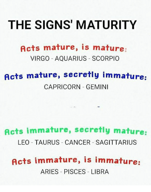 Aquarius, Aries, and Cancer: THE SIGNS' MATURITY  Acts mature, is mature  VIRGO AQUARIUS SCORPIO  Acts mature, secretly immature  CAPRICORN GEMINI  Acts immature, secretly mature  LEO TAURUS CANCER SAGITTARIUS  Acts immature, is immature  ARIES PISCES LIBRA