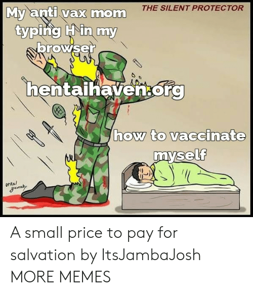Dank, Memes, and Target: THE SILENT PROTECTOR  My anti vax mom  typing Hin my  browser  hentaihaven.org  how to vaccinate  myself  ot Kal A small price to pay for salvation by ItsJambaJosh MORE MEMES