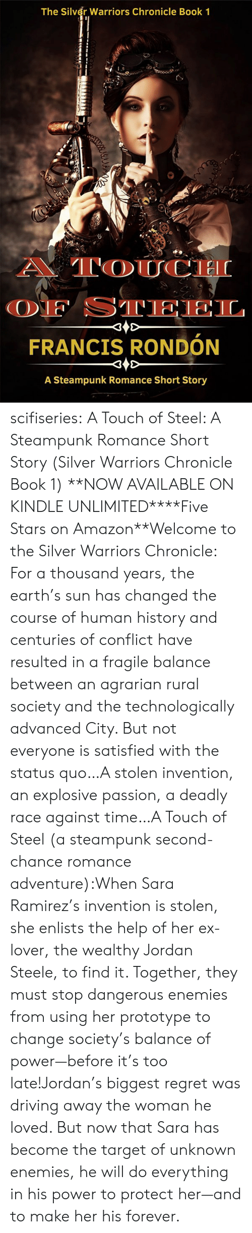 balance: The Silver Warriors Chronicle Book 1  A TOUCH  OF STEEL  FRANCIS RONDÓN  A Steampunk Romance Short Story scifiseries:   A Touch of Steel: A Steampunk Romance Short Story (Silver Warriors Chronicle Book 1)   **NOW AVAILABLE ON KINDLE UNLIMITED****Five Stars on Amazon**Welcome to the Silver Warriors Chronicle: For a thousand years, the earth's sun has changed the course of human history and centuries of conflict have resulted in a fragile balance between an agrarian rural society and the technologically advanced City. But not everyone is satisfied with the status quo…A stolen invention, an explosive passion, a deadly race against time…A Touch of Steel (a steampunk second-chance romance adventure):When Sara Ramirez's invention is stolen, she enlists the help of her ex-lover, the wealthy Jordan Steele, to find it. Together, they must stop dangerous enemies from using her prototype to change society's balance of power—before it's too late!Jordan's biggest regret was driving away the woman he loved. But now that Sara has become the target of unknown enemies, he will do everything in his power to protect her—and to make her his forever.