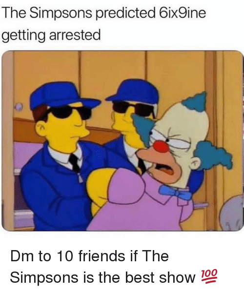 Friends, Memes, and The Simpsons: The Simpsons predicted 6ix9ine  getting arrested Dm to 10 friends if The Simpsons is the best show 💯