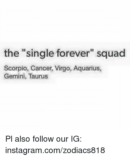 "Instagram, Squad, and Aquarius: the ""single forever"" squad  Scorpio, Cancer, Virgo, Aquarius,  Gemini, Taurus Pl also follow our IG: instagram.com/zodiacs818"