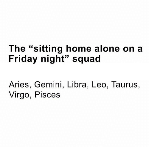 """Home Alone On A Friday Night: The """"sitting home alone on a  Friday night"""" squad  Aries, Gemini, Libra, Leo, Taurus,  Virgo, Pisces"""