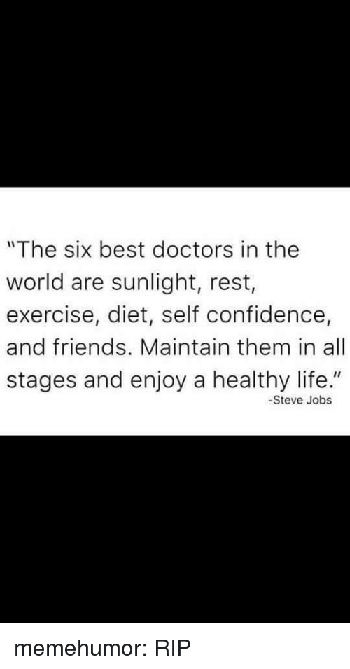 """Steve Jobs: """"The six best doctors in the  world are sunlight, rest,  exercise, diet, self confidence,  and friends. Maintain them in all  stages and enjoy a healthy life.""""  -Steve Jobs memehumor:  RIP"""