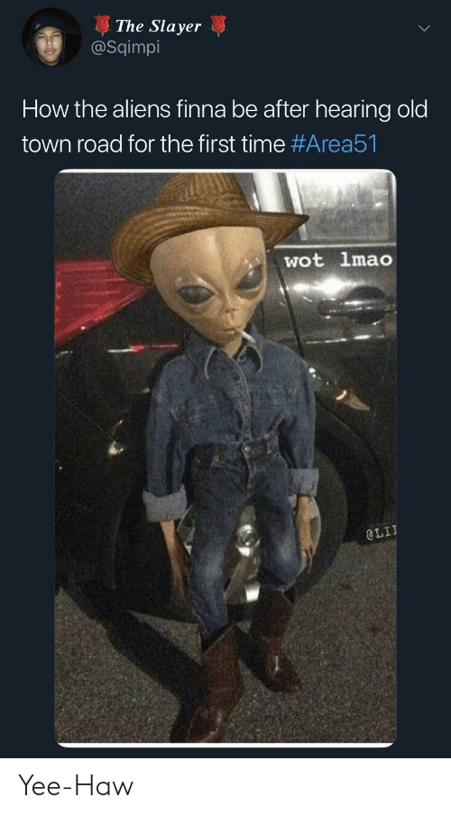 Lit, Lmao, and Slayer: The Slayer  @Sqimpi  How the aliens finna be after hearing old  town road for the first time #Area51  wot lmao  @LIT Yee-Haw