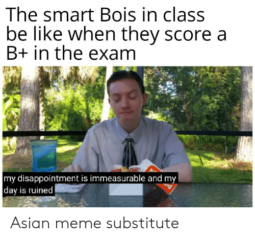 asian meme: The smart Bois in class  be like when they score a  B+ in the exam  my disappointment is immeasurable and my  day is ruined Asian meme substitute