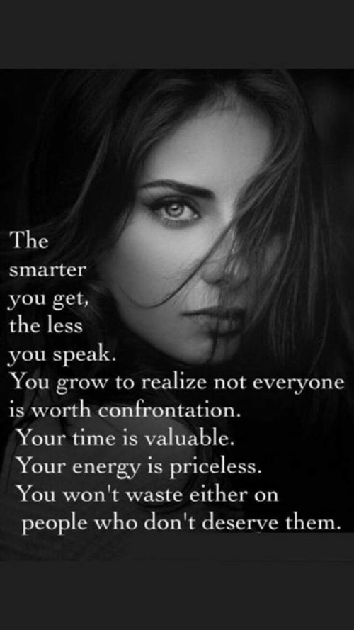confrontation: The  smarter  you get,  the less  you speak  You grow to realize not everyone  is worth confrontation.  Your time is valuable.  Your energy is priceless.  You won't waste either on  people who don't deserve them.