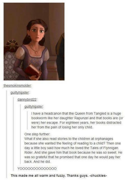 Chuckled: the smokins molder:  guilty hipster.  dann  d22  guilty hipster  l have a headcanon that the Queen from Tangled is a huge  bookworm like her daughter Rapunzel and that books are (or  were) her escape. For eighteen years, her books distracted  her from the pain of losing her only child.  One step further:  What if she also read stories to the children at orphanages  because she wanted the feeling of reading to a child? Then one  day a little boy said how much he loved the Tales of Flynnigan  Rider. And she gave him that book because he was so sweet. He  was so grateful that he promised that one day he would pay her  back. And he did.  This made me all warm and fuzzy. Thanks guys. -chuckles-