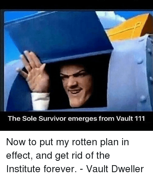 the institute: The Sole Survivor emerges from Vault 111 Now to put my rotten plan in effect, and get rid of the Institute forever.  - Vault Dweller