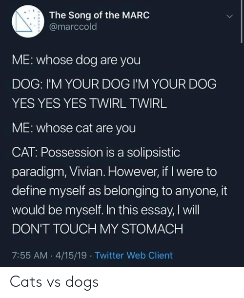 possession: The Song of the MARC  @marccold  ME: whose dog are you  DOG: I'M YOUR DOG I'M YOUR DOG  YES YES YES TWIRL TWIRL  ME: whose cat are you  CAT: Possession is a solipsistic  paradigm, Vivian. However, if I were to  define myself as belonging to anyone, it  would be myself. In this essay, I will  DON'T TOUCH MY STOMACH  7:55 AM 4/15/19 Twitter Web Client Cats vs dogs