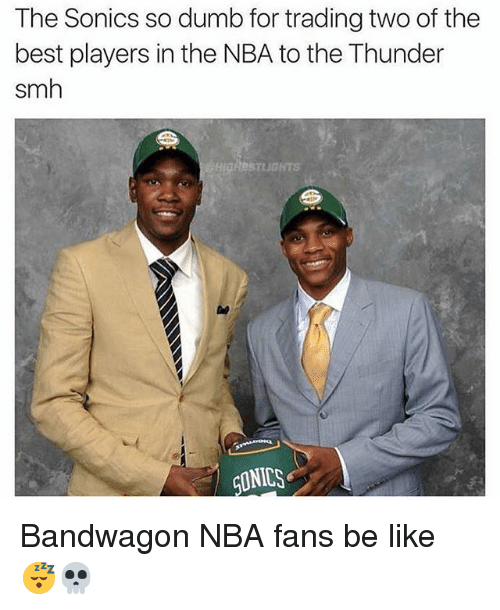Bandwagoner: The Sonics so dumb for trading two of the  best players in the NBA to the Thunder  smh  STLIGHTS  CLINICS Bandwagon NBA fans be like 😴💀