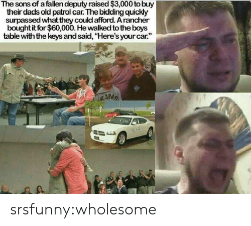 """the keys: The sons of a fallen deputy raised $3,000 to buy  their dads old patrol car. The bidding quickly  surpassed what they could afford. A rancher  bought it for $60,000. He walked to the boys  table with the keys and said, """"Here's your car.""""  CAMS srsfunny:wholesome"""