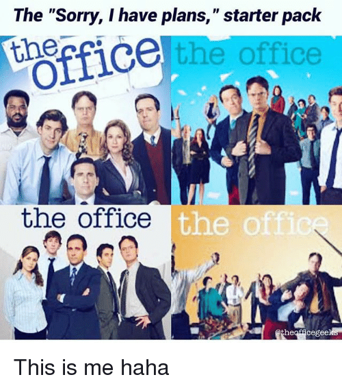 """Hahae: The """"Sorry, I have plans,"""" starter pack  e the office  Officeter Pct  the office  the o  heofficegeeks This is me haha"""